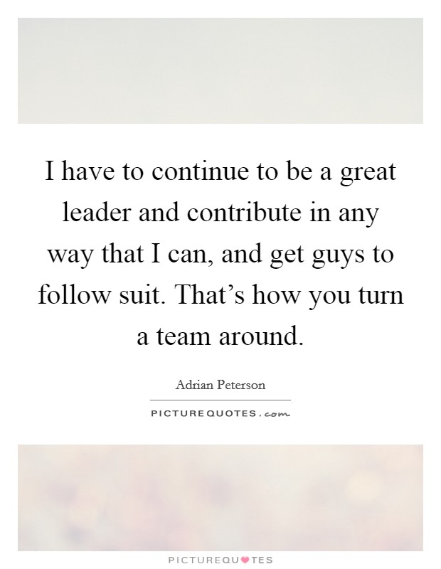 I have to continue to be a great leader and contribute in any way that I can, and get guys to follow suit. That's how you turn a team around Picture Quote #1