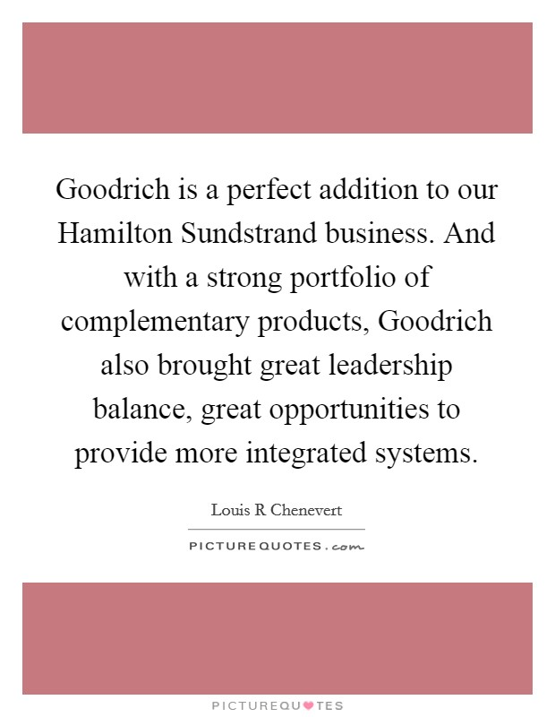 Goodrich is a perfect addition to our Hamilton Sundstrand business. And with a strong portfolio of complementary products, Goodrich also brought great leadership balance, great opportunities to provide more integrated systems Picture Quote #1