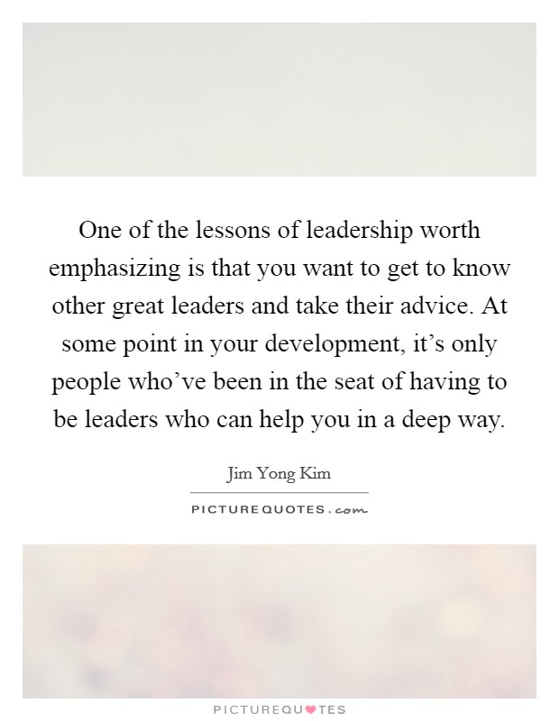 One of the lessons of leadership worth emphasizing is that you want to get to know other great leaders and take their advice. At some point in your development, it's only people who've been in the seat of having to be leaders who can help you in a deep way Picture Quote #1