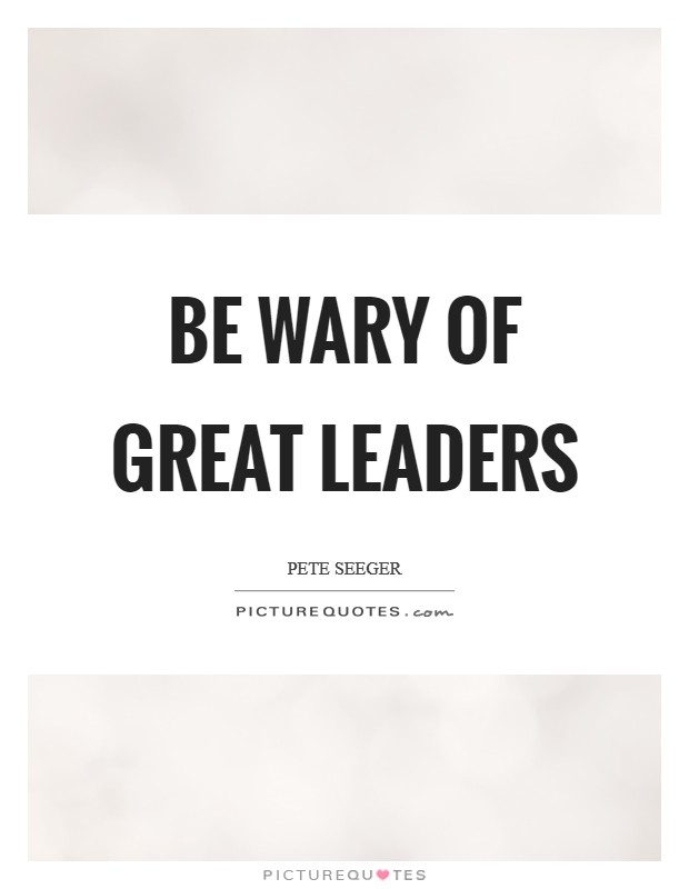Be wary of great leaders Picture Quote #1