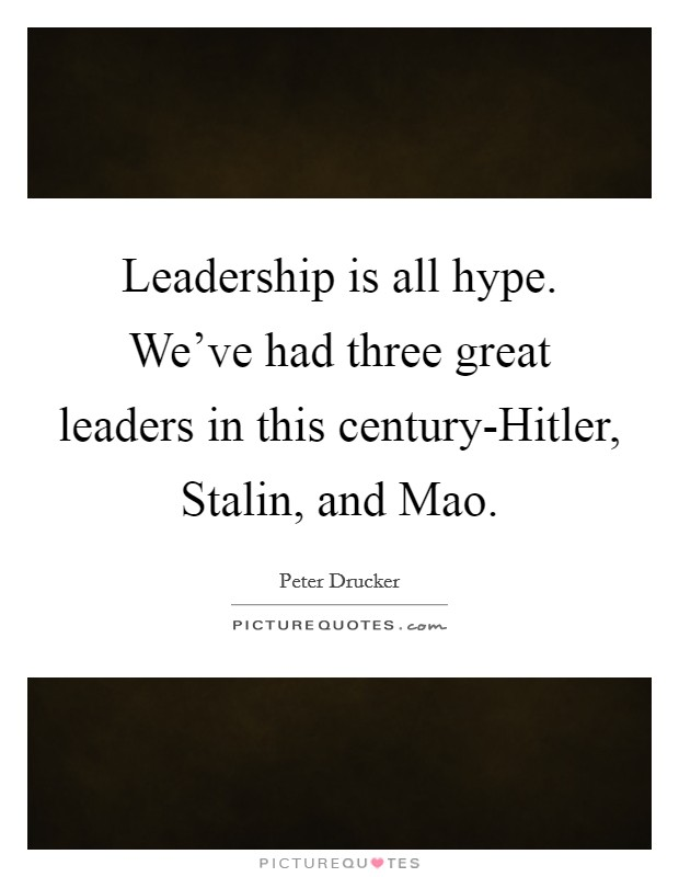 Leadership is all hype. We've had three great leaders in this century-Hitler, Stalin, and Mao Picture Quote #1