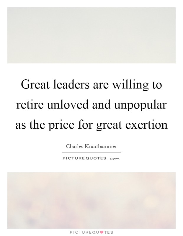 Great leaders are willing to retire unloved and unpopular as the price for great exertion Picture Quote #1