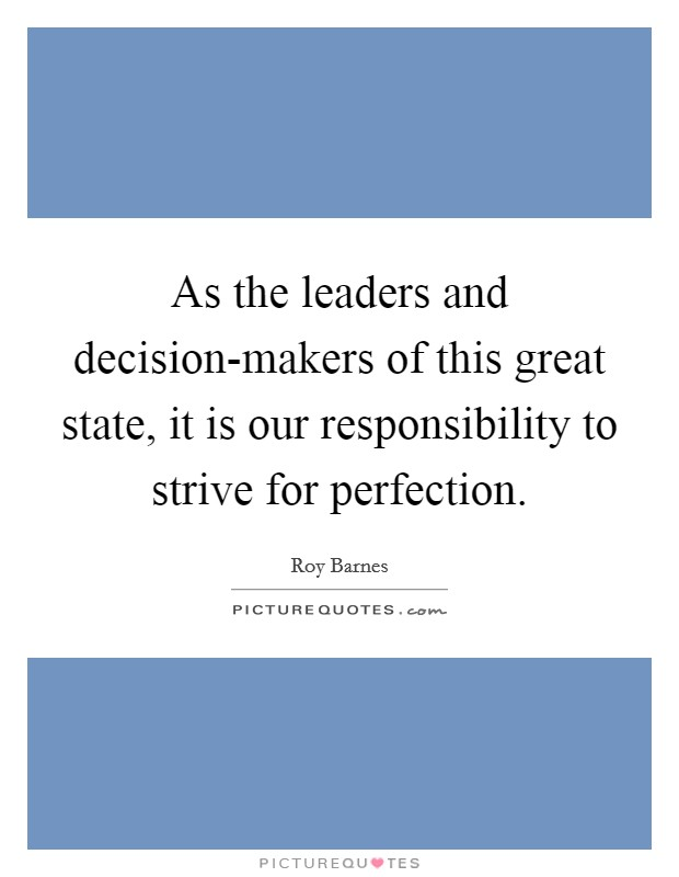 As the leaders and decision-makers of this great state, it is our responsibility to strive for perfection Picture Quote #1