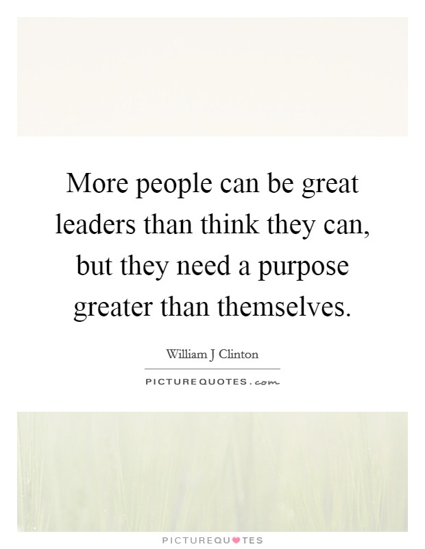 More people can be great leaders than think they can, but they need a purpose greater than themselves Picture Quote #1