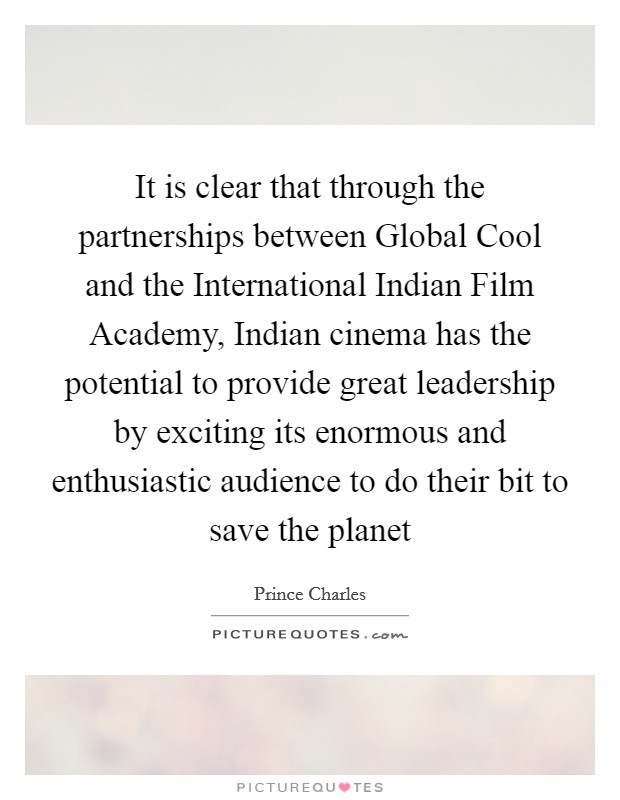 It is clear that through the partnerships between Global Cool and the International Indian Film Academy, Indian cinema has the potential to provide great leadership by exciting its enormous and enthusiastic audience to do their bit to save the planet Picture Quote #1