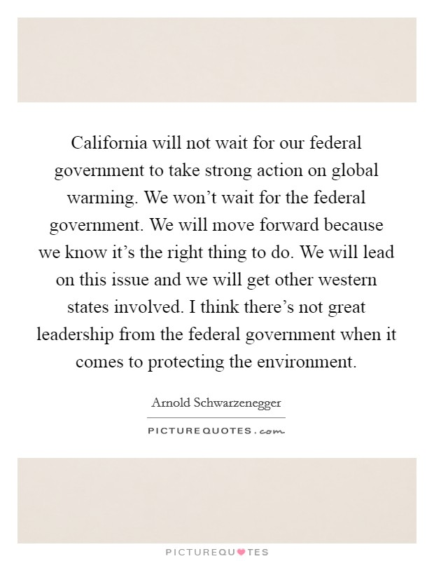 California will not wait for our federal government to take strong action on global warming. We won't wait for the federal government. We will move forward because we know it's the right thing to do. We will lead on this issue and we will get other western states involved. I think there's not great leadership from the federal government when it comes to protecting the environment Picture Quote #1