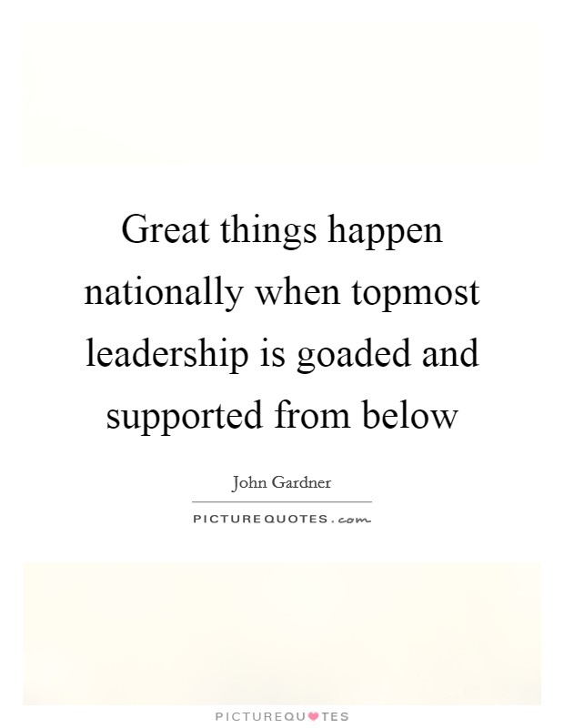 Great things happen nationally when topmost leadership is goaded and supported from below Picture Quote #1
