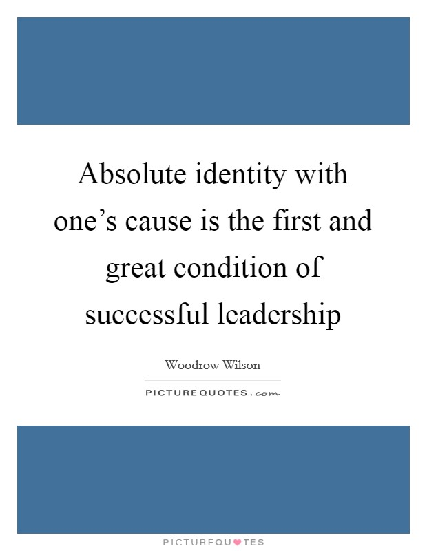 Absolute identity with one's cause is the first and great condition of successful leadership Picture Quote #1