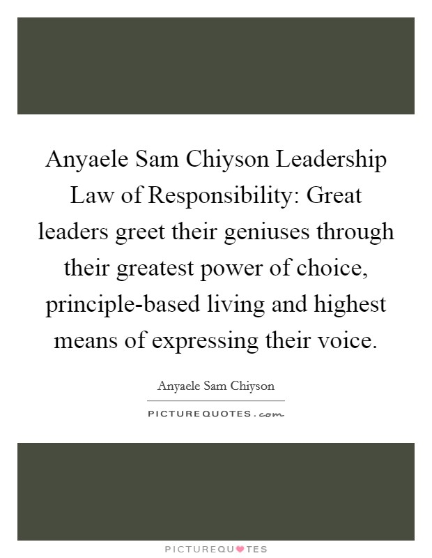 Anyaele Sam Chiyson Leadership Law of Responsibility: Great leaders greet their geniuses through their greatest power of choice, principle-based living and highest means of expressing their voice Picture Quote #1