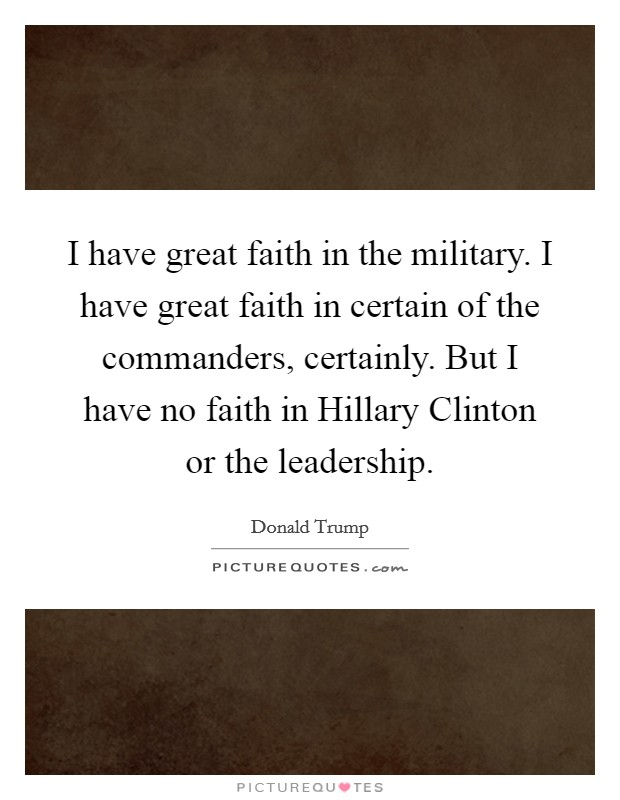 I have great faith in the military. I have great faith in certain of the commanders, certainly. But I have no faith in Hillary Clinton or the leadership Picture Quote #1