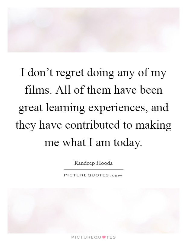 I don't regret doing any of my films. All of them have been great learning experiences, and they have contributed to making me what I am today. Picture Quote #1