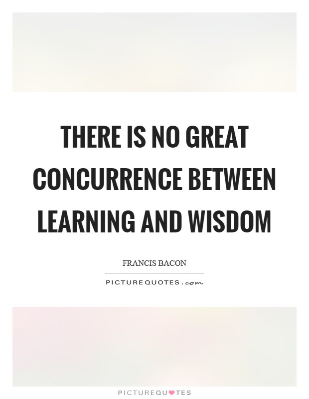 There is no great concurrence between learning and wisdom Picture Quote #1