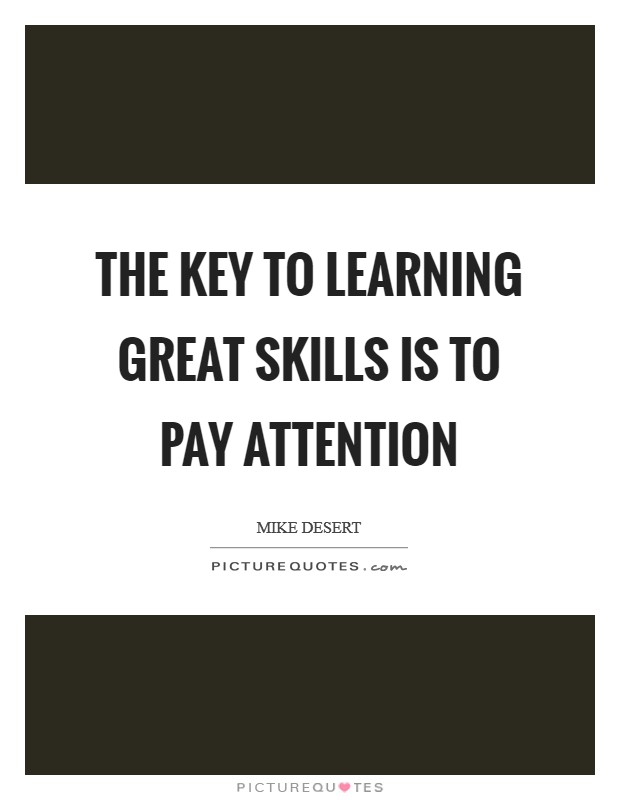 The key to learning great skills is to pay attention Picture Quote #1