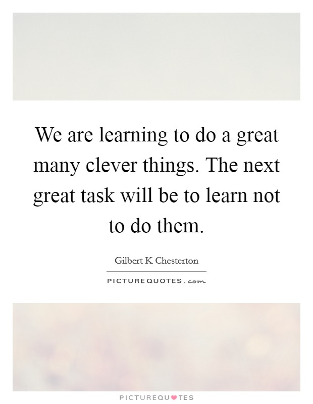 We are learning to do a great many clever things. The next great task will be to learn not to do them Picture Quote #1