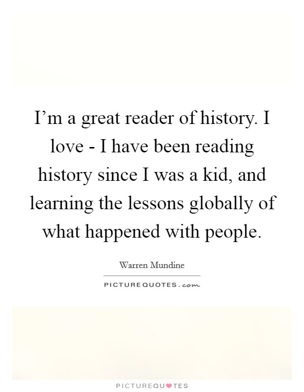I'm a great reader of history. I love - I have been reading history since I was a kid, and learning the lessons globally of what happened with people Picture Quote #1
