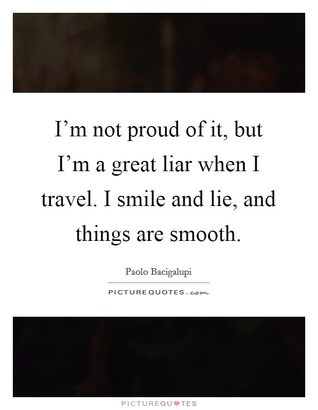 I'm not proud of it, but I'm a great liar when I travel. I smile and lie, and things are smooth Picture Quote #1
