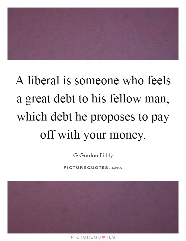 A liberal is someone who feels a great debt to his fellow man, which debt he proposes to pay off with your money Picture Quote #1