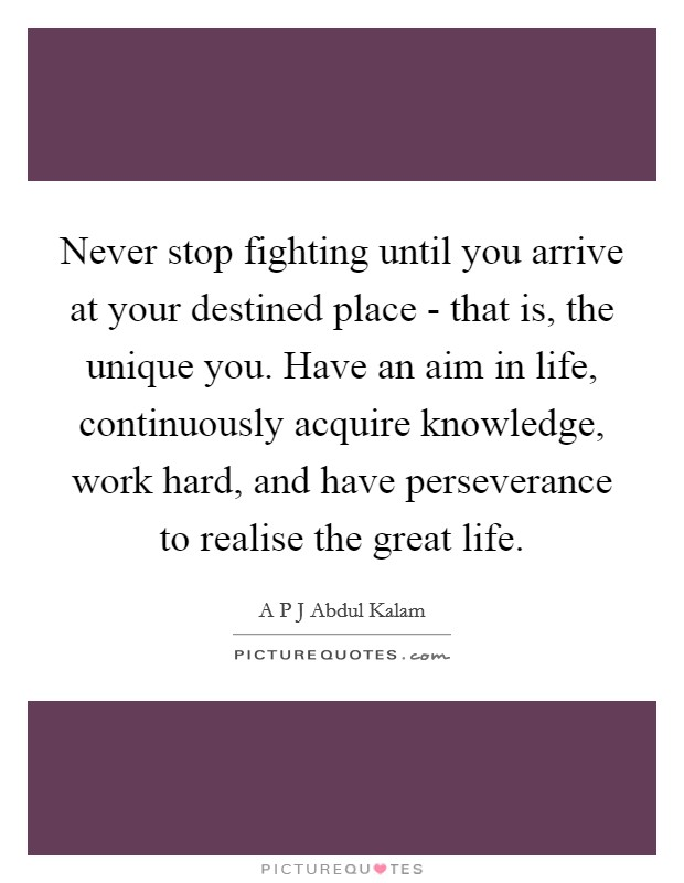 Never stop fighting until you arrive at your destined place - that is, the unique you. Have an aim in life, continuously acquire knowledge, work hard, and have perseverance to realise the great life Picture Quote #1