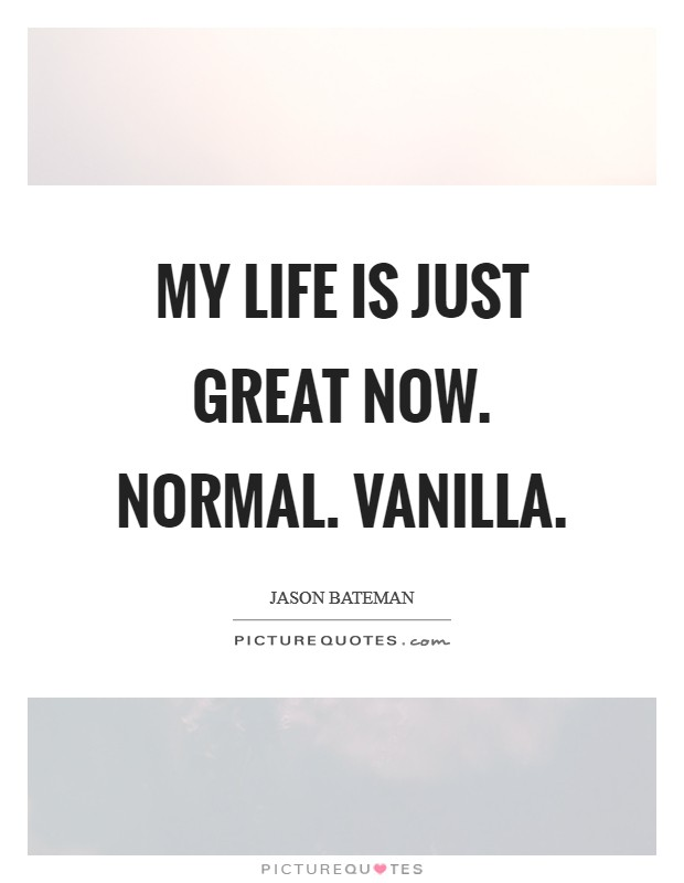 My life is just great now. Normal. Vanilla Picture Quote #1