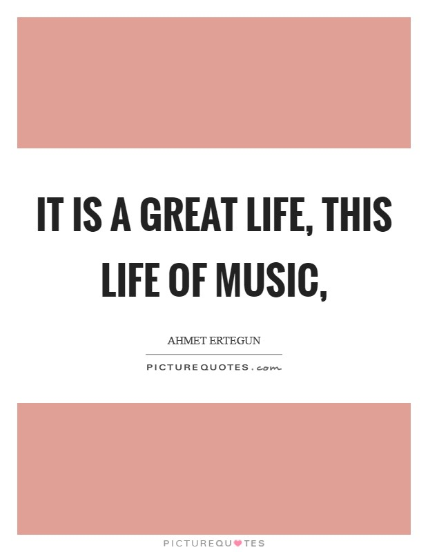 It is a great life, this life of music, Picture Quote #1