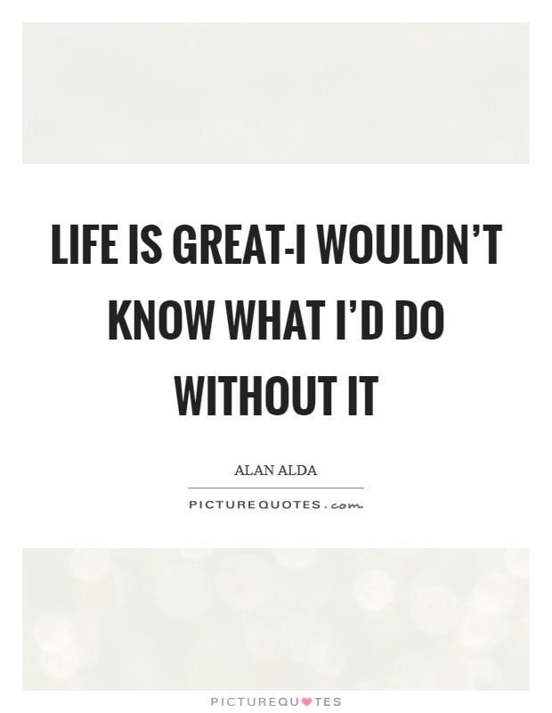 Life is great-I wouldn't know what I'd do without it Picture Quote #1