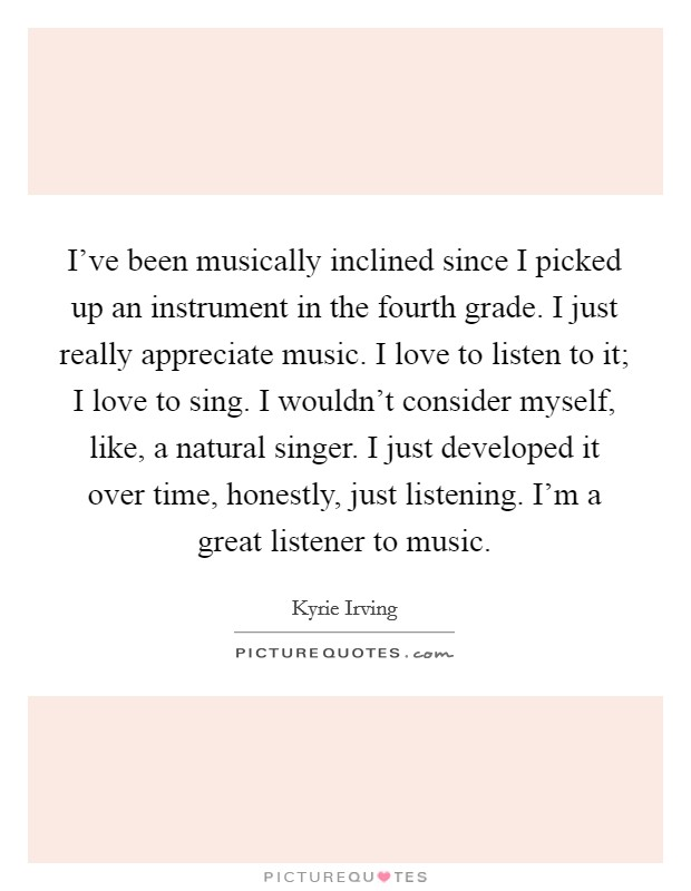 I've been musically inclined since I picked up an instrument in the fourth grade. I just really appreciate music. I love to listen to it; I love to sing. I wouldn't consider myself, like, a natural singer. I just developed it over time, honestly, just listening. I'm a great listener to music Picture Quote #1