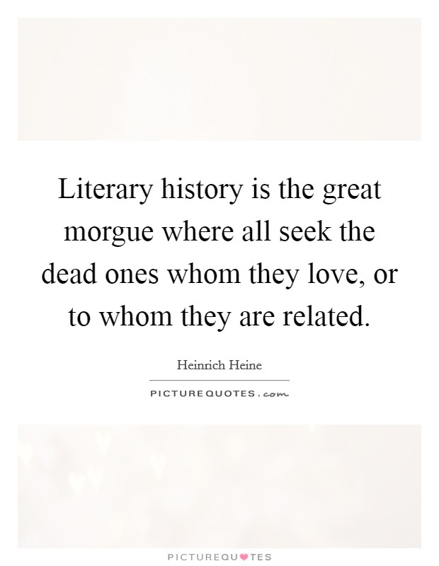 Literary history is the great morgue where all seek the dead ones whom they love, or to whom they are related. Picture Quote #1