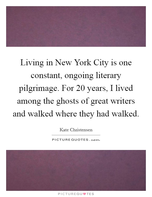 Living in New York City is one constant, ongoing literary pilgrimage. For 20 years, I lived among the ghosts of great writers and walked where they had walked Picture Quote #1