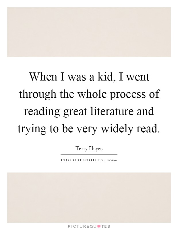 When I was a kid, I went through the whole process of reading great literature and trying to be very widely read Picture Quote #1