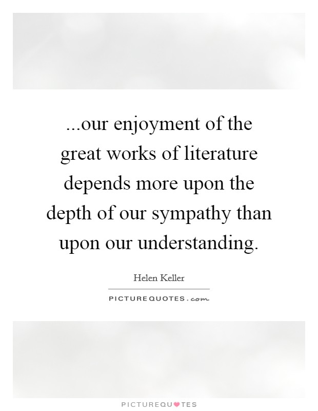 ...our enjoyment of the great works of literature depends more upon the depth of our sympathy than upon our understanding Picture Quote #1
