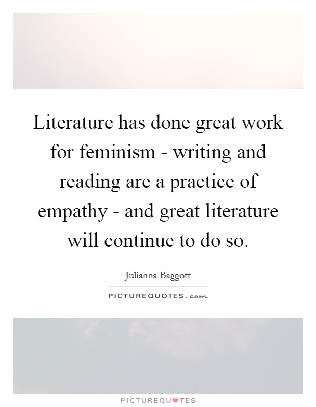 Literature has done great work for feminism - writing and reading are a practice of empathy - and great literature will continue to do so Picture Quote #1
