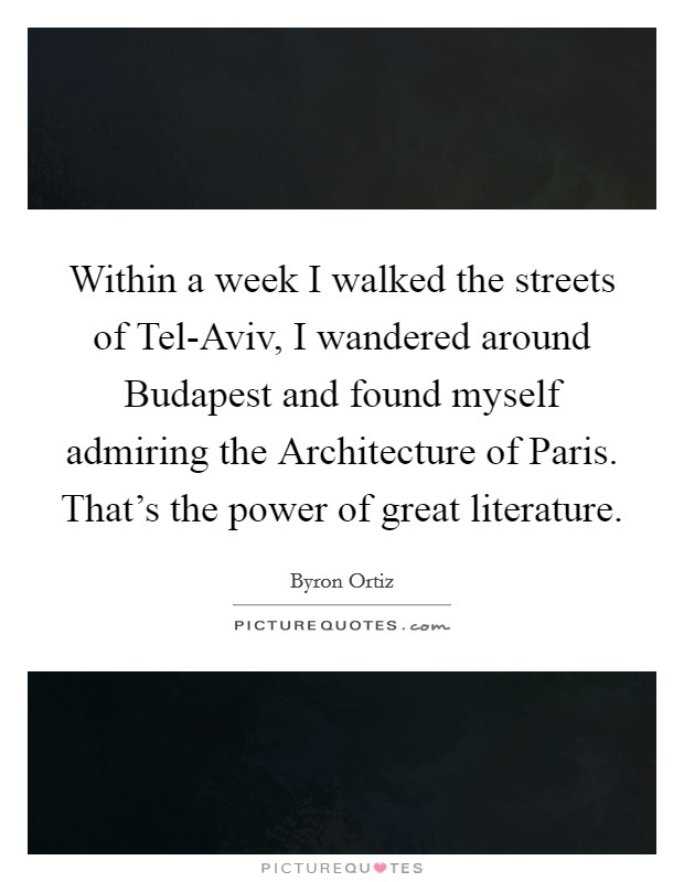 Within a week I walked the streets of Tel-Aviv, I wandered around Budapest and found myself admiring the Architecture of Paris. That's the power of great literature Picture Quote #1