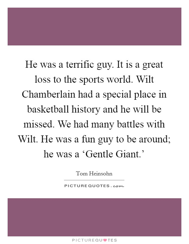 He was a terrific guy. It is a great loss to the sports world. Wilt Chamberlain had a special place in basketball history and he will be missed. We had many battles with Wilt. He was a fun guy to be around; he was a 'Gentle Giant.' Picture Quote #1