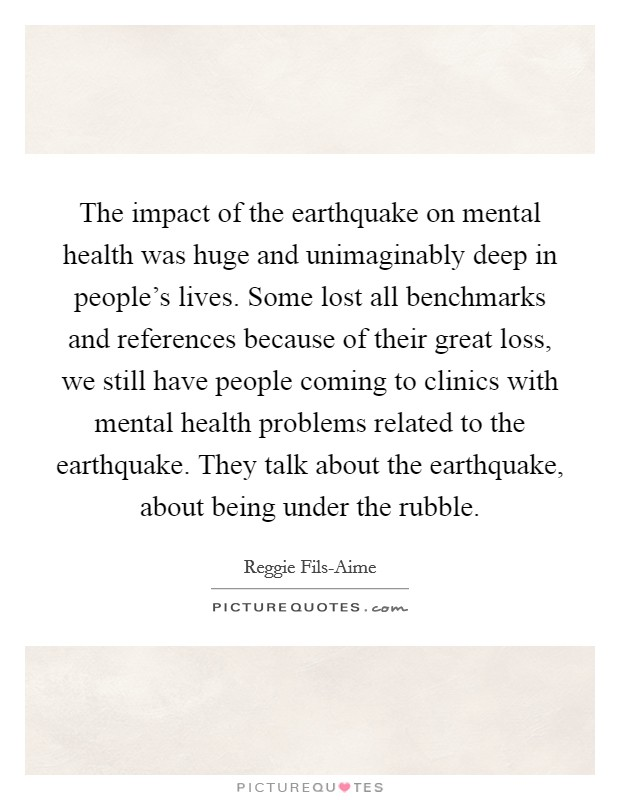 The impact of the earthquake on mental health was huge and unimaginably deep in people's lives. Some lost all benchmarks and references because of their great loss, we still have people coming to clinics with mental health problems related to the earthquake. They talk about the earthquake, about being under the rubble Picture Quote #1