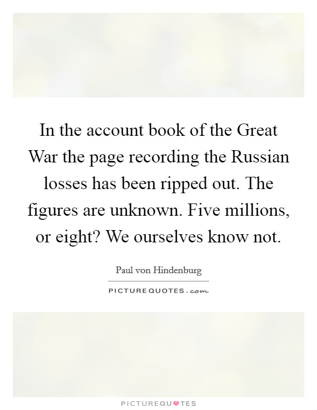 In the account book of the Great War the page recording the Russian losses has been ripped out. The figures are unknown. Five millions, or eight? We ourselves know not Picture Quote #1