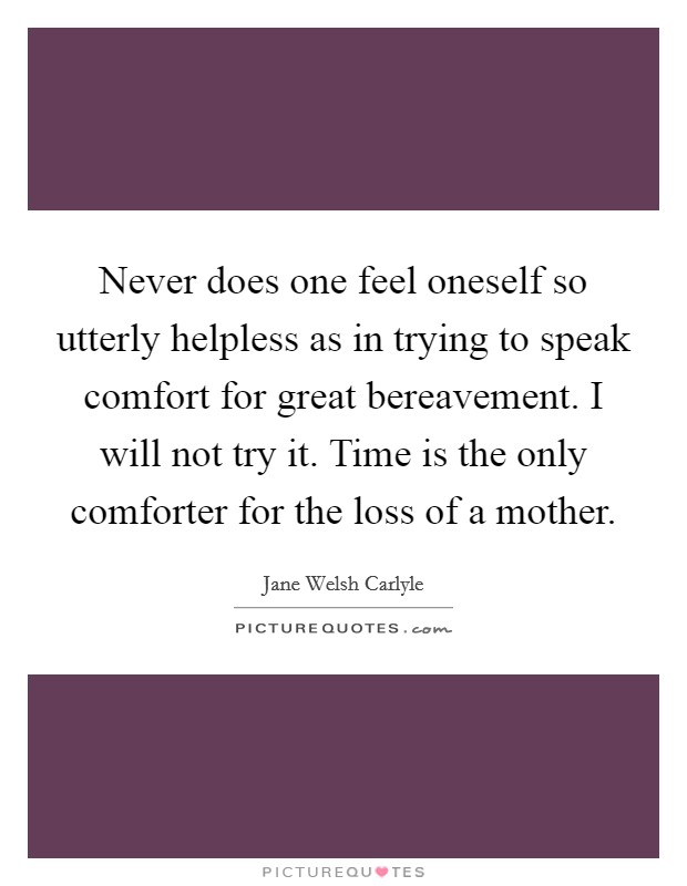 Never does one feel oneself so utterly helpless as in trying to speak comfort for great bereavement. I will not try it. Time is the only comforter for the loss of a mother Picture Quote #1