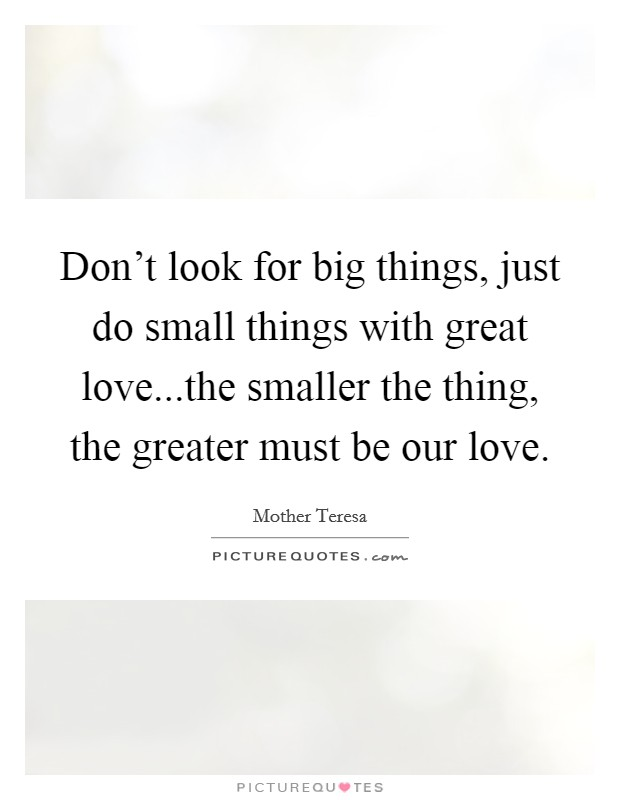 Don't look for big things, just do small things with great love...the smaller the thing, the greater must be our love Picture Quote #1