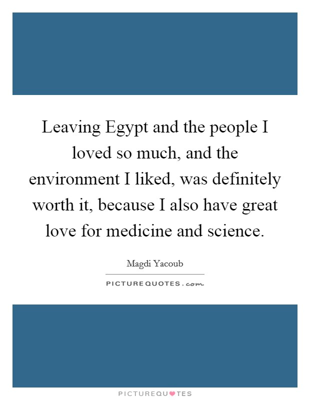Leaving Egypt and the people I loved so much, and the environment I liked, was definitely worth it, because I also have great love for medicine and science. Picture Quote #1