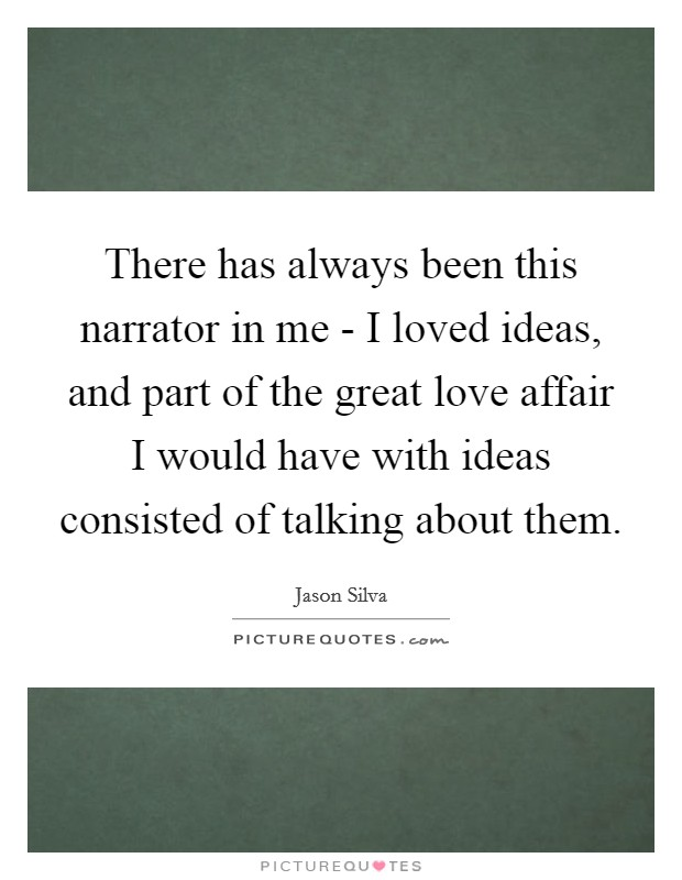There has always been this narrator in me - I loved ideas, and part of the great love affair I would have with ideas consisted of talking about them Picture Quote #1