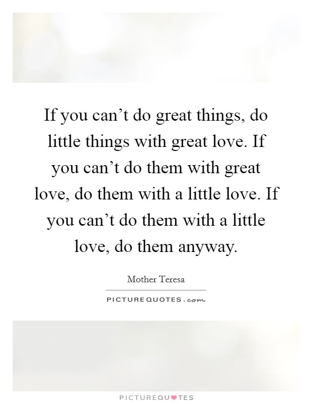 If you can't do great things, do little things with great love. If you can't do them with great love, do them with a little love. If you can't do them with a little love, do them anyway Picture Quote #1