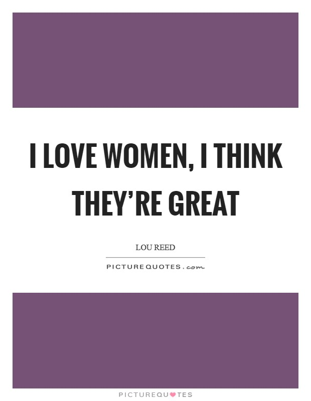 I love women, I think they're great Picture Quote #1