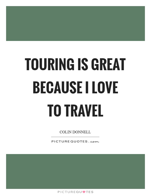 Touring is great because I love to travel Picture Quote #1