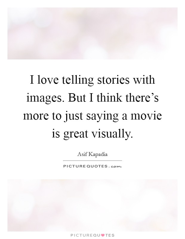 I love telling stories with images. But I think there's more to just saying a movie is great visually Picture Quote #1