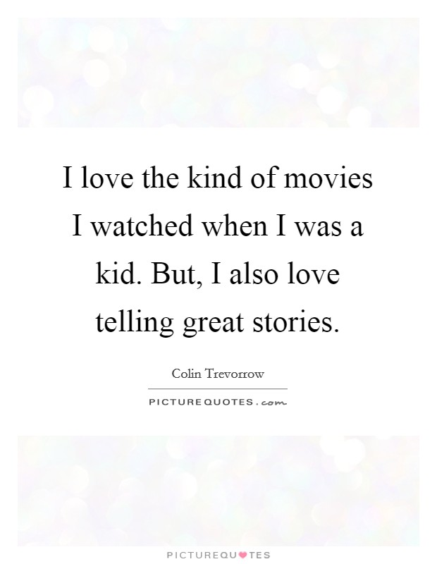 I love the kind of movies I watched when I was a kid. But, I also love telling great stories. Picture Quote #1