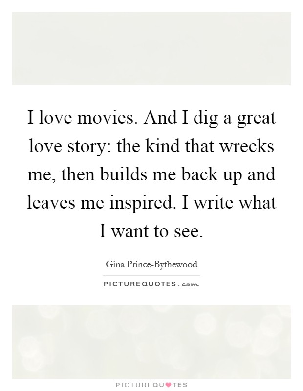 I love movies. And I dig a great love story: the kind that wrecks me, then builds me back up and leaves me inspired. I write what I want to see Picture Quote #1