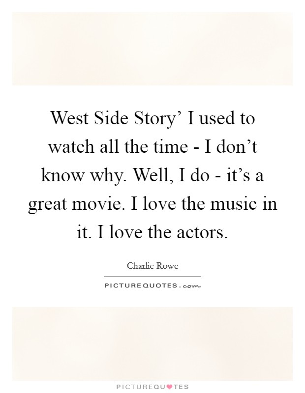 West Side Story' I used to watch all the time - I don't know why. Well, I do - it's a great movie. I love the music in it. I love the actors Picture Quote #1