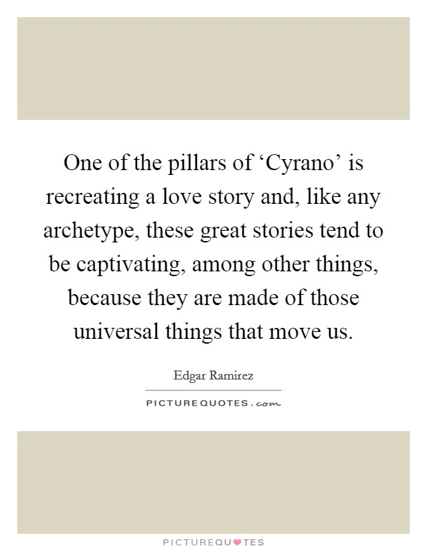 One of the pillars of 'Cyrano' is recreating a love story and, like any archetype, these great stories tend to be captivating, among other things, because they are made of those universal things that move us Picture Quote #1