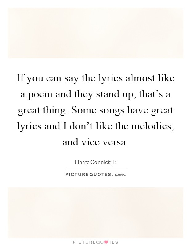 If you can say the lyrics almost like a poem and they stand up, that's a great thing. Some songs have great lyrics and I don't like the melodies, and vice versa Picture Quote #1