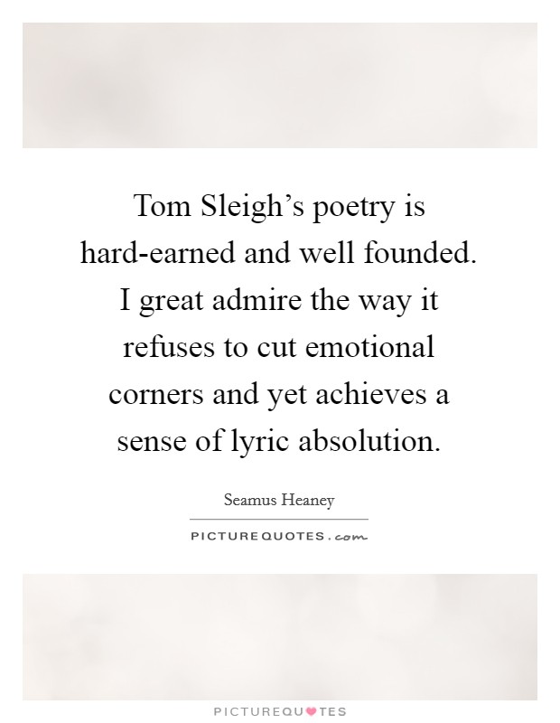 Tom Sleigh's poetry is hard-earned and well founded. I great admire the way it refuses to cut emotional corners and yet achieves a sense of lyric absolution Picture Quote #1