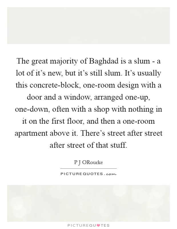 The great majority of Baghdad is a slum - a lot of it's new, but it's still slum. It's usually this concrete-block, one-room design with a door and a window, arranged one-up, one-down, often with a shop with nothing in it on the first floor, and then a one-room apartment above it. There's street after street after street of that stuff Picture Quote #1